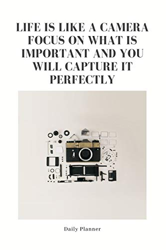 Life is Like a Camera Focus on What is Important and You Will Capture It Perfectly: Daily Planner: Flexible Goal Setting Journal to Help you Focus on ... Business. Cool Unique Gift for Photographers.