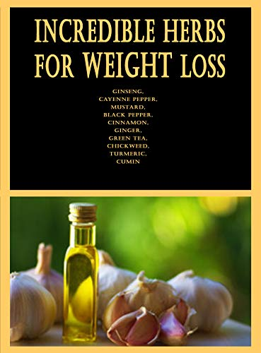 Incredible Herbs for Weight Loss: Ginseng, Cayenne pepper, Mustard, Black pepper, Cinnamon, Ginger, Green tea, Chickweed, Turmeric, Cumin (English Edition)