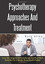 Psychotherapy Approaches And Treatment: Learn The Categories Of Psychotherapy And Find Which Works Best For A Specific Mental Health Problem