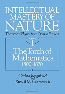 Intellectual Mastery of Nature: The Torch of Mathematics, 1800-70 v. 1: Theoretical Physics from Ohm to Einstein