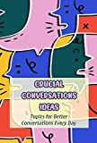 Crucial Conversations Ideas: Topics for Better Conversations Every Day: Topics for Better Conversations (English Edition)