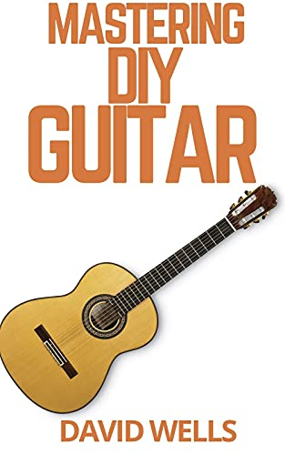 MASTERING DIY GUITAR : From Tuning Your Instrument and Learning Chords to Reading Music and Writing Songs, Everything You Need to Play like the Best (English Edition)