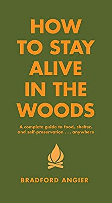 How to Stay Alive in the Woods: A Complete Guide to Food, Shelter and Self-Preservation Anywhere from Black Dog & Leventhal