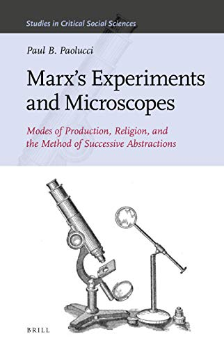 Marx's Experiments and Microscopes: Modes of Production, Religion, and the Method of Successive Abstractions (Studies in Critical Social Sciences, Band 159)