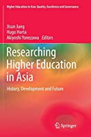 Researching Higher Education in Asia: History, Development and Future (Higher Education in Asia: Quality, Excellence and Governance)