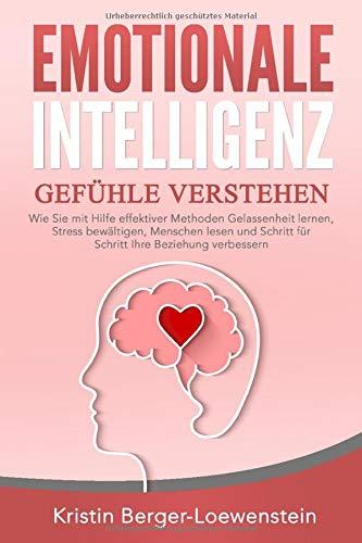 EMOTIONALE INTELLIGENZ - Gefühle verstehen: Wie Sie mit Hilfe effektiver Methoden Gelassenheit lernen, Stress bewältigen, Menschen lesen und Schritt für Schritt Ihre Beziehung verbessern