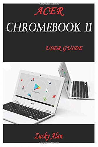 ACER CHROMEBOOK 11 USER GUIDE: The Illustrated Quick Reference Guide To Using Your Computer For Beginners And Seniors To Setup And Use Chromebook With Helpful Shortcuts, Tips And Tricks