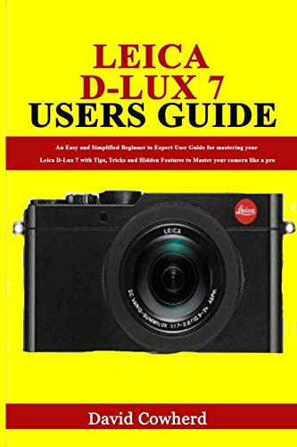 Leica D-Lux 7 Users Guide: An Easy and Simplified Beginner to Expert User Guide for mastering your Leica D-Lux 7 with Tips, Tricks and Hidden Features to Master your camera like a pro