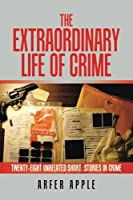 The Extraordinary Life of Crime: twenty-eight unrelated short stories of crime