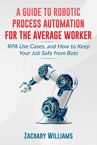 A Guide to Robotic Process Automation For the Average Worker: RPA Use Cases, and How to Keep Your Job Safe from Bots by [Zachary Williams]