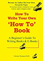 How To Write A How To Book: A Beginner's Guide To Writing Books And E-Books