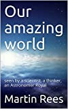 Our amazing world: seen by a scientist, a thinker, an Astronomer Royal (Hearing Others' Voices...