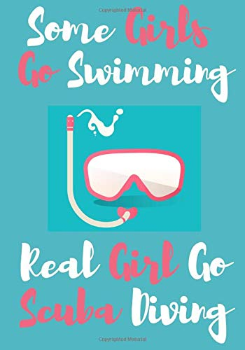 Some Girls Go Swimming Real Girl Go Scuba Diving: Scuba Diving Log book for Women | Dive Journal to Keep Track & Record Training, Certification and Course | Large Print 100 pages | Gift for Diver