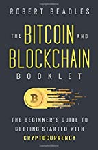 The Bitcoin and Blockchain Booklet: The Beginner's Guide to Getting Started with Cryptocurrency