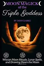 Moon Magick of the Triple Goddess: Wiccan Moon Rituals, Lunar Spells, and Drawing Down the Moon