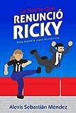 La Noche que Renunció Ricky: Una novela casi histórica (Spanish Edition)