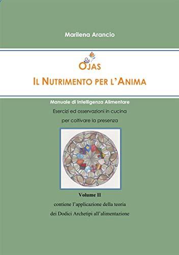 Ojas - Il Nutrimento per l\'Anima Vol.II: Manuale di Intelligenza Alimentare - Applicazione della teoria dei Dodici Archetipi all\'alimentazione (Italian Edition)