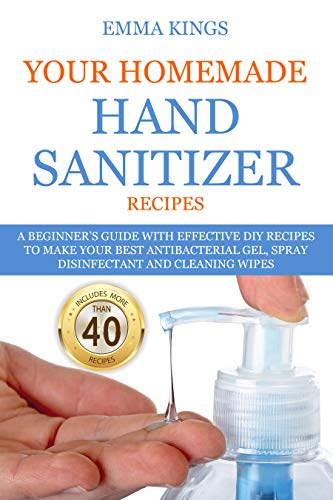 YOUR HOMEMADE HAND SANITIZER RECIPES: A Beginner's Guide With Effective DIY Recipes...