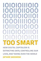 Too Smart: How Digital Capitalism is Extracting Data, Controlling Our Lives, and Taking Over the World Front Cover