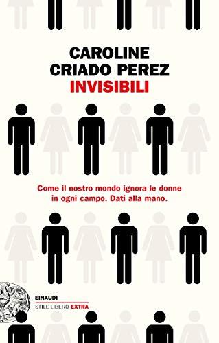 Invisibili: Come il nostro mondo ignora le donne in ogni campo. Dati alla mano. (Einaudi. Stile libero extra)