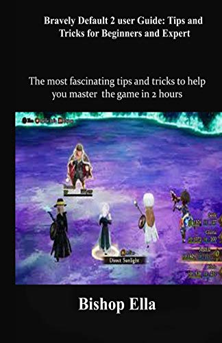 Bravely Default 2 user Guide: Tips and Tricks for Beginners and Expert: The most fascinating tips and tricks to help you master the game in 2 hours