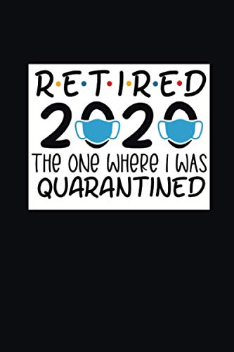 Retired 2020 The One Where I Was Quarantined: Funny Quarantine Daily Planner for retirement | quarantine retirement gifts for women, men, teachers, professors, etc | quarantine appreciation gifts 2020