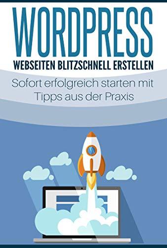 WordPress - Webseiten blitzschnell erstellen: Sofort erfolgreich starten mit Tipps aus der Praxis