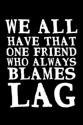 We All Have That One Friend Who Always Blames Lag: A Journal, Notepad, or Diary to write down your thoughts. - 120 Page - 6x9 - College Ruled Journal ... Writing Space, Doodle, Note, Sketchpad