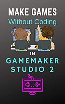 [Benjamin Tyers]のMake Games Without Coding In GameMaker Studio 2 (LearnGameMakerStudio Book 3) (English Edition)