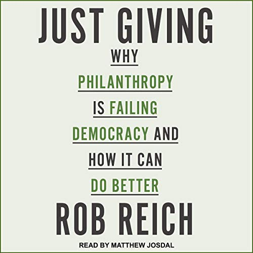 Just Giving     Why Philanthropy Is Failing Democracy and How It Can Do Better              By:                                                                                                                                 Rob Reich                               Narrated by:                                                                                                                                 Matthew Josdal                      Length: 6 hrs and 57 mins     Not rated yet     Overall 0.0