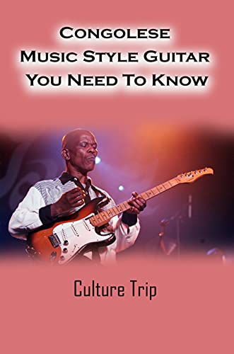 Congolese Music Style Guitar You Need To Know: Culture Trip: Congolese Rumba Guitar Lesson (English Edition)