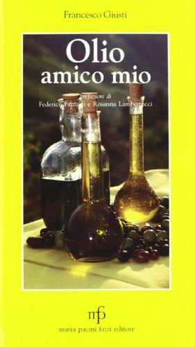 Olio amico mio. Che cos'è l'olio extra vergine d'oliva, come sceglierlo, come utilizzarlo in cucina attraverso ricette semplici e genuine