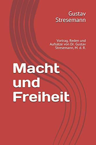 Macht und Freiheit: Vortrag, Reden und Aufsätze von Dr. Gustav Stresemann, M. d. R.