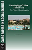 Planning Egypt's New Settlements: The Politics of Spatial Inequities: Spring 2009 (Cairo Papers in Social Science)