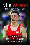 Nile Wilson: Raising the Bar: How Gymnastics Can Change your Life