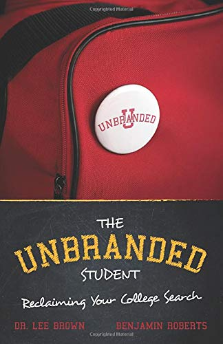 The Unbranded Student | Reclaiming Your College Search: - Pick the right college & Empower your university selection- Improves Happiness, Lower Debt - 2020 Search Guide