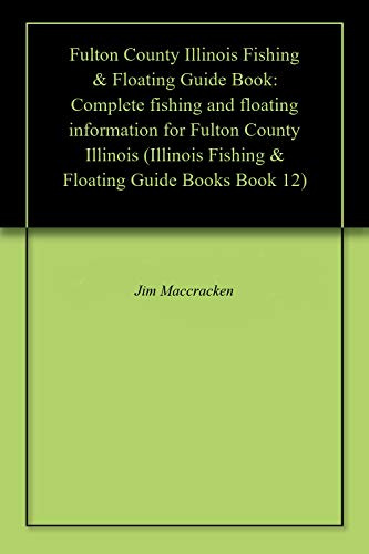 Fulton County Illinois Fishing & Floating Guide Book: Complete fishing and floating information for Fulton County Illinois (Illinois Fishing & Floating Guide Books Book 12) (English Edition)