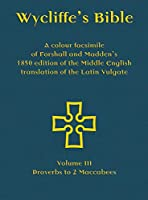 Wycliffe's Bible - A colour facsimile of Forshall and Madden's 1850 edition of the Middle English translation of the Latin Vulgate: Volume III - Proverbs to 2 Maccabees