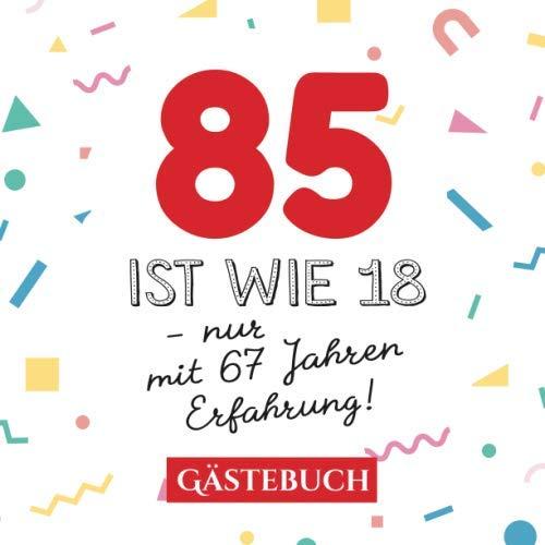 85 ist wie 18 - nur mit 67 Jahren Erfahrung: Gästebuch zum 85.Geburtstag für Mann oder Frau - 85 Jahre - Geschenk & Lustige Deko - Buch für Glückwünsche und Fotos der Gäste