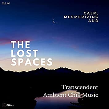 The Lost Spaces - Calm, Mesmerizing And Transcendent Ambient Chill Music - Vol. 07