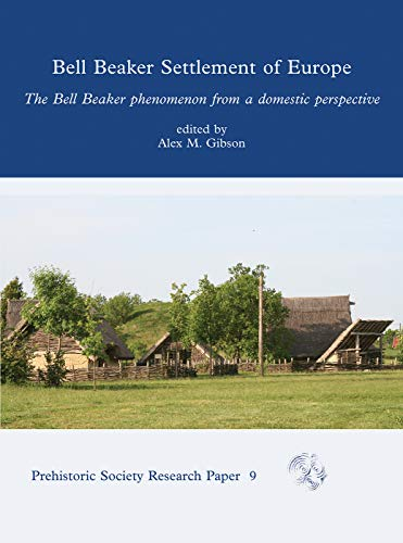 Gibson, A: Bell Beaker Settlement of Europe: The Bell Beaker Phenomenon from a Domestic Perspective (The Prehistoric Society Research Papers, Band 9)