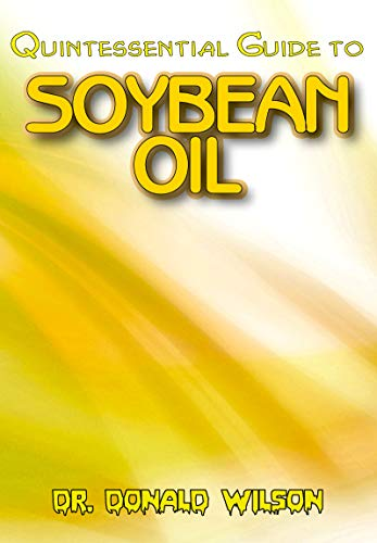Quintessential Guide To Soybean Oil: A Complete guide on all you need to know about the Indispensable Soybean Oil! Discover the secrets of this miracle oil! (English Edition)