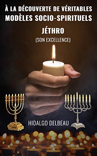 À LA DÉCOUVERTE DE VÉRITABLES MODЀLES SOCIO-SPIRITUELS: JÉTHRO (Son excellence) (French Edition)