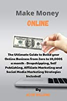 Make Money Online: The Ultimate Guide to Build your Online Business from Zero to 10,000$ a month - Dropshipping, Self Publishing, Affiliate Marketing and Social Media Marketing Strategies Included!