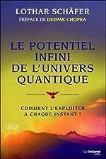 Le potentiel infini de l'univers quantique - Comment l'exploiter à chaque instant ? de Lothar Schafer