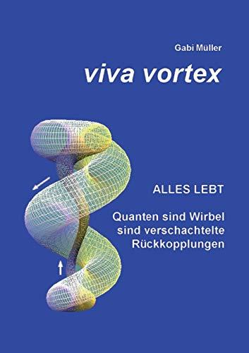 Viva Vortex: Alles lebt - Quanten sind Wirbel sind verschachtelte Rückkopplungen