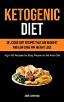 Ketogenic Diet: Delicious Diet Recipes That Are High Fat And Low Carb For Weight Loss (High-fat Recipes For Busy People On The Keto Diet)
