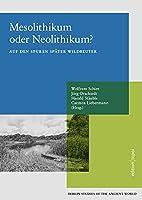Mesolithikum oder Neolithikum?: Auf den Spuren Spaeter Wildbeuter