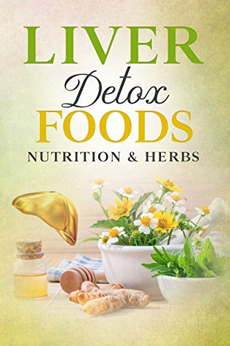 LIVER DETOX FOODS NUTRITION & HERBS (Heal Your Body Cure Your Mind Book 2) by [Dr. Ameet Aggarwal ND]