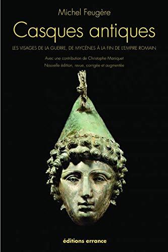 Casques antiques: Les visages de la guerre, de Mycènes à la fin de l'empire romain
